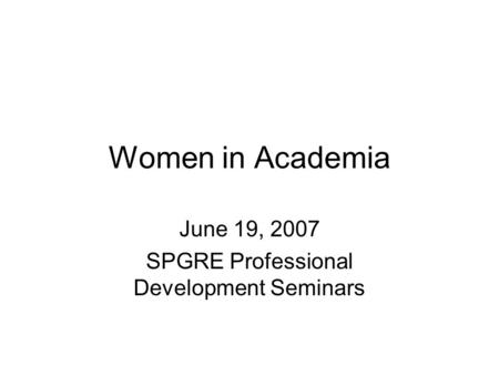 Women in Academia June 19, 2007 SPGRE Professional Development Seminars.
