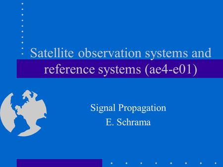 Satellite observation systems and reference systems (ae4-e01) Signal Propagation E. Schrama.
