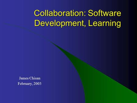 Collaboration: Software Development, Learning James Chisan February, 2003.