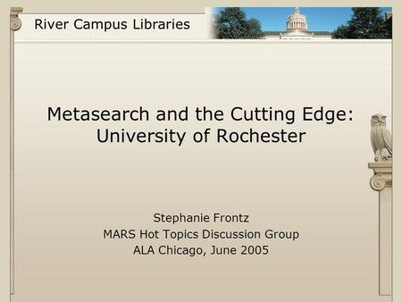 River Campus Libraries Metasearch and the Cutting Edge: University of Rochester Stephanie Frontz MARS Hot Topics Discussion Group ALA Chicago, June 2005.