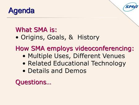 What SMA is: Origins, Goals, & History How SMA employs videoconferencing: Multiple Uses, Different Venues Related Educational Technology Details and DemosQuestions…