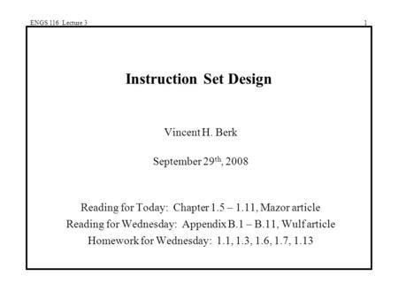 ENGS 116 Lecture 31 Instruction Set Design Vincent H. Berk September 29 th, 2008 Reading for Today: Chapter 1.5 – 1.11, Mazor article Reading for Wednesday:
