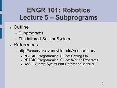 ENGR 101: Robotics Lecture 5 – Subprograms Outline  Subprograms  The Infrared Sensor System References 