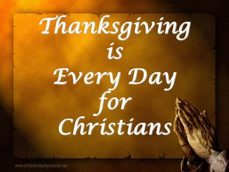 Thanksgiving is Every Day for Christians. Thanksgiving: Christian's Life Charis: 1 Tim. 1:12 1 Tim. 1:12 gratitude toward Eph. 2:5, 7, 8 Eph. 2:5, 7,