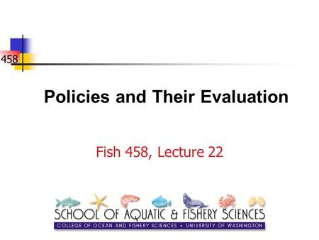 458 Policies and Their Evaluation Fish 458, Lecture 22.