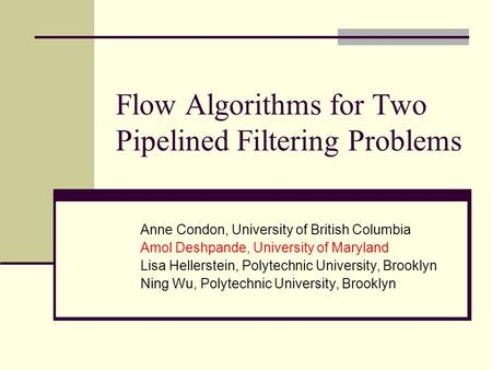 Flow Algorithms for Two Pipelined Filtering Problems Anne Condon, University of British Columbia Amol Deshpande, University of Maryland Lisa Hellerstein,