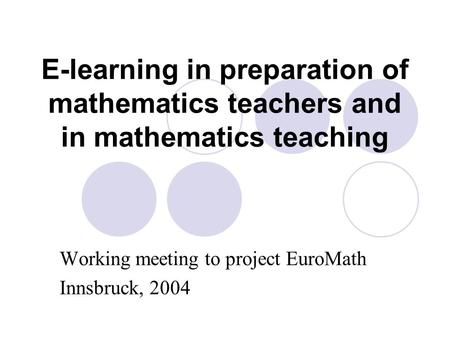 E-learning in preparation of mathematics teachers and in mathematics teaching Working meeting to project EuroMath Innsbruck, 2004.