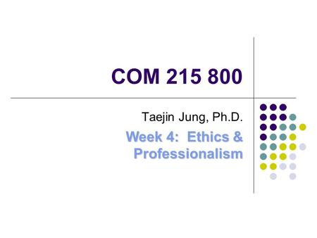 COM 215 800 Taejin Jung, Ph.D. Week 4: Ethics & Professionalism.