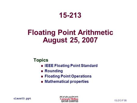 Floating Point Arithmetic August 25, 2007 Topics IEEE Floating Point Standard Rounding Floating Point Operations Mathematical properties class03.ppt 15-213.