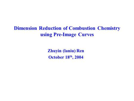 Dimension Reduction of Combustion Chemistry using Pre-Image Curves Zhuyin (laniu) Ren October 18 th, 2004.
