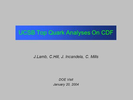 UCSB Top Quark Analyses On CDF J.Lamb, C.Hill, J. Incandela, C. Mills DOE Visit January 20, 2004.