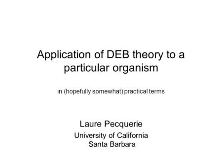 Application of DEB theory to a particular organism in (hopefully somewhat) practical terms Laure Pecquerie University of California Santa Barbara.