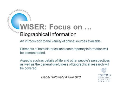WISER: Focus on … Biographical Information An introduction to the variety of online sources available. Elements of both historical and contemporary information.