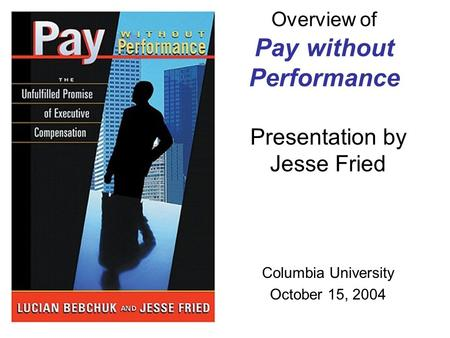 Overview of Pay without Performance Presentation by Jesse Fried Columbia University October 15, 2004.
