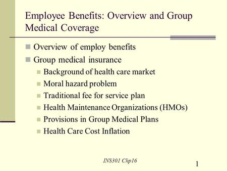 1 INS301 Chp16 Employee Benefits: Overview and Group Medical Coverage Overview of employ benefits Group medical insurance Background of health care market.