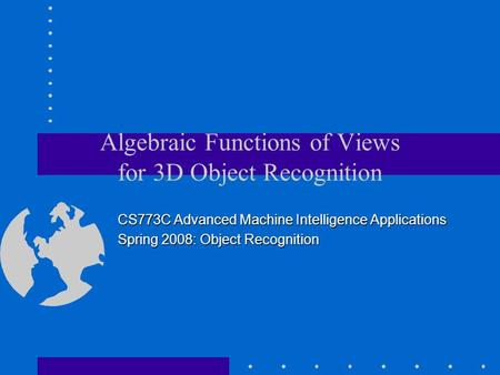 Algebraic Functions of Views for 3D Object Recognition CS773C Advanced Machine Intelligence Applications Spring 2008: Object Recognition.