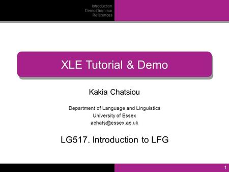 1 Kakia Chatsiou Department of Language and Linguistics University of Essex XLE Tutorial & Demo LG517. Introduction to LFG Introduction.