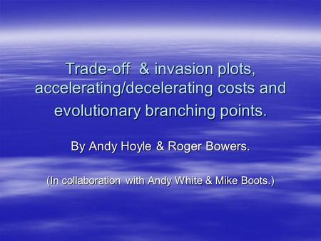 Trade-off & invasion plots, accelerating/decelerating costs and evolutionary branching points. By Andy Hoyle & Roger Bowers. (In collaboration with Andy.