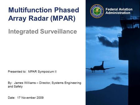 Presented to: MPAR Symposium II By: James Williams – Director, Systems Engineering and Safety Date: 17 November 2009 Federal Aviation Administration Multifunction.