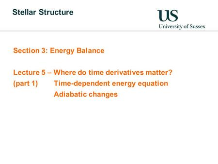 Stellar Structure Section 3: Energy Balance Lecture 5 – Where do time derivatives matter? (part 1)Time-dependent energy equation Adiabatic changes.