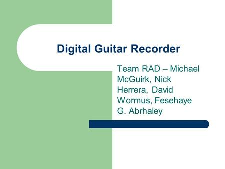 Digital Guitar Recorder Team RAD – Michael McGuirk, Nick Herrera, David Wormus, Fesehaye G. Abrhaley.