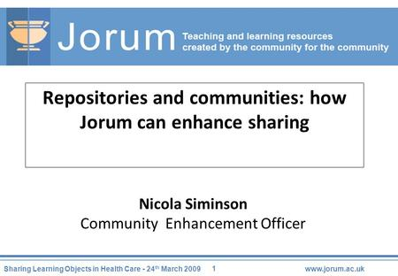1 Sharing Learning Objects in Health Care - 24 th March 2009www.jorum.ac.uk Repositories and communities: how Jorum can enhance sharing Nicola Siminson.