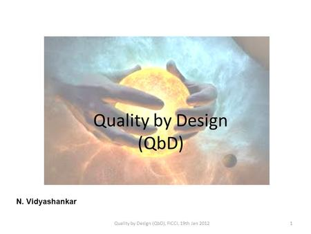 Quality by Design (QbD) N. Vidyashankar 1Quality by Design (QbD), FICCI, 19th Jan 2012.