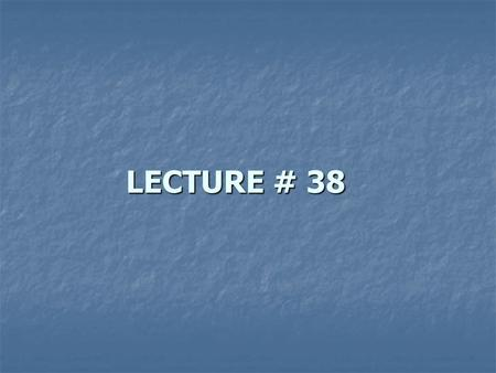 LECTURE # 38.
