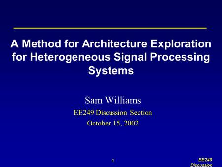 1 EE249 Discussion A Method for Architecture Exploration for Heterogeneous Signal Processing Systems Sam Williams EE249 Discussion Section October 15,