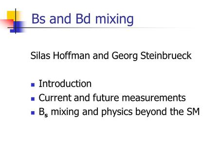 Bs and Bd mixing Silas Hoffman and Georg Steinbrueck Introduction Current and future measurements B s mixing and physics beyond the SM.