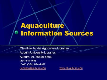 Aquaculture Information Sources Claudine Jenda, Agriculture Librarian Auburn University Libraries Auburn, AL 36849-5606 (334) 844-1658 FAX: (334) 844-4461.