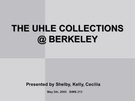 THE UHLE BERKELEY Presented by Shelby, Kelly, Cecilia May 5th, 2005 SIMS 213.