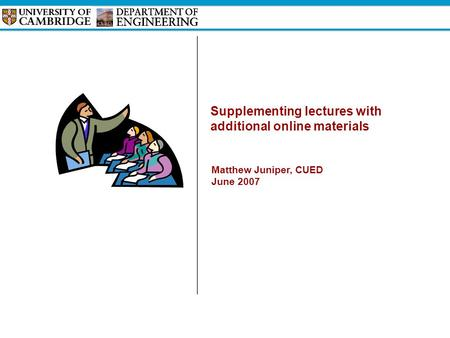Supplementing lectures with additional online materials Matthew Juniper, CUED June 2007.