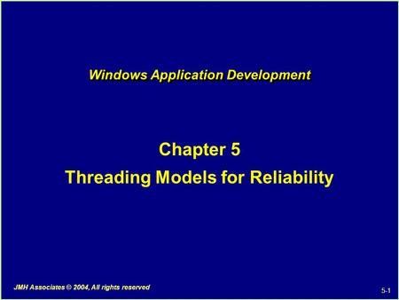 5-1 JMH <strong>Associates</strong> © 2004, All rights reserved Windows Application Development Chapter 5 Threading Models for Reliability.