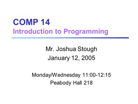COMP 14 Introduction to Programming Mr. Joshua Stough January 12, 2005 Monday/Wednesday 11:00-12:15 Peabody Hall 218.