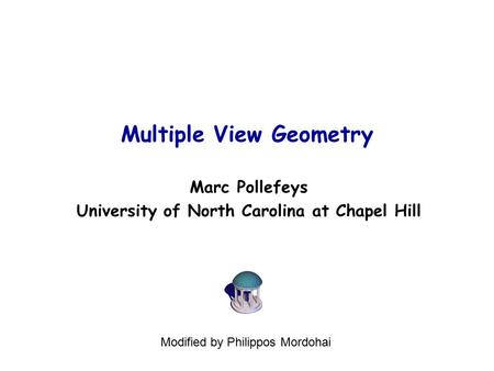 Multiple View Geometry Marc Pollefeys University of North Carolina at Chapel Hill Modified by Philippos Mordohai.