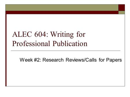 ALEC 604: Writing for Professional Publication Week #2: Research Reviews/Calls for Papers.