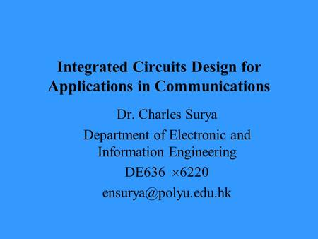 Integrated Circuits Design for Applications in Communications Dr. Charles Surya Department of Electronic and Information Engineering DE636  6220