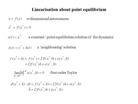 Linearisation about point equilibrium n-dimensional autonomous a constant / point equilibrium solution of the dynamics a 'neighbouring' solution first-order.