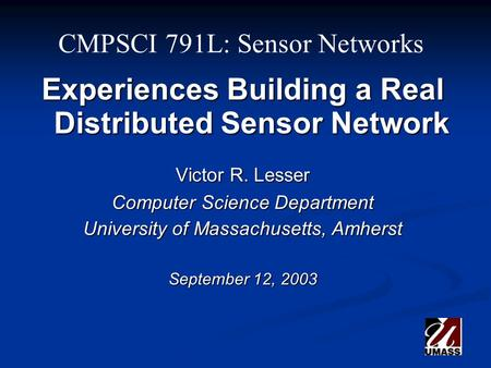 CMPSCI 791L: Sensor Networks Experiences Building a Real Distributed Sensor Network Victor R. Lesser Computer Science Department University of Massachusetts,