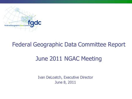 Federal Geographic Data Committee Report June 2011 NGAC Meeting Ivan DeLoatch, Executive Director June 8, 2011.