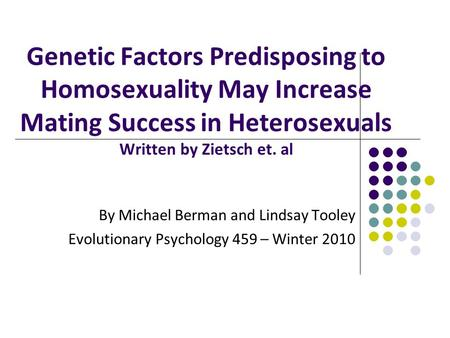 Genetic Factors Predisposing to Homosexuality May Increase Mating Success in Heterosexuals Written by Zietsch et. al By Michael Berman and Lindsay Tooley.