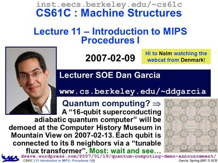 CS61C L11 Introduction to MIPS : Procedures I (1) Garcia, Spring 2007 © UCB Lecturer SOE Dan Garcia www.cs.berkeley.edu/~ddgarcia inst.eecs.berkeley.edu/~cs61c.