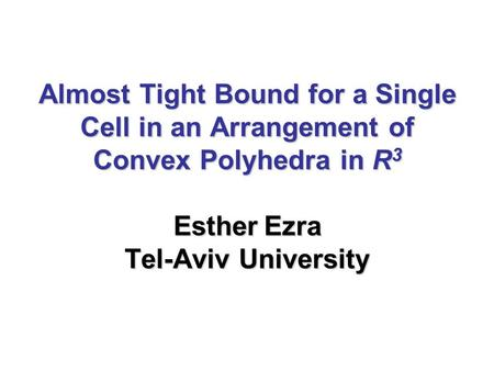 Almost Tight Bound for a Single Cell in an Arrangement of Convex Polyhedra in R 3 Esther Ezra Tel-Aviv University.