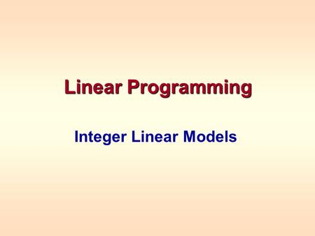 Linear Programming Integer Linear Models. When Variables Have To Be Integers Example – one time production decisions –Fractional values make no sense.