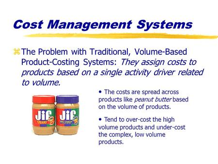 Cost Management Systems zThe Problem with Traditional, Volume-Based Product-Costing Systems: They assign costs to products based on a single activity driver.