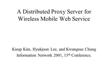 A Distributed Proxy Server for Wireless Mobile Web Service Kisup Kim, Hyukjoon Lee, and Kwangsue Chung Information Network 2001, 15 th Conference.