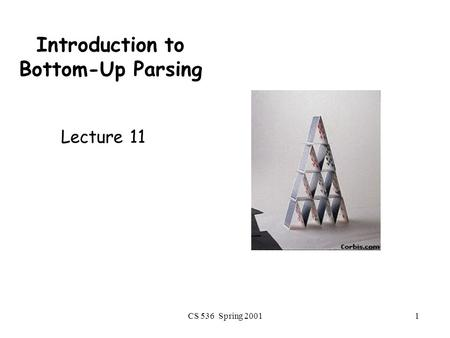 CS 536 Spring 20011 Introduction to Bottom-Up Parsing Lecture 11.