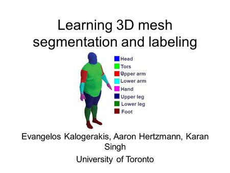 Learning 3D mesh segmentation and labeling Evangelos Kalogerakis, Aaron Hertzmann, Karan Singh University of Toronto Head Tors o Upper arm Lower arm Hand.