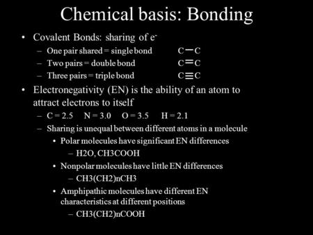 Chemical basis: Bonding Covalent Bonds: sharing of e - –One pair shared = single bondC C –Two pairs = double bondC C –Three pairs = triple bondC C Electronegativity.
